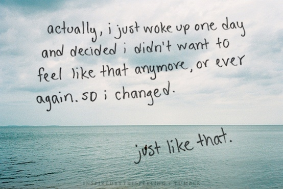 Actually, I just woke up one day and decided I didn't want to feel like that anymore, or ever again. So I changed.  just like that. -Inspiration