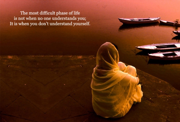 The most difficult phase of life is not when no one understands you; It is when you don't understand yourself.  -Inspiration