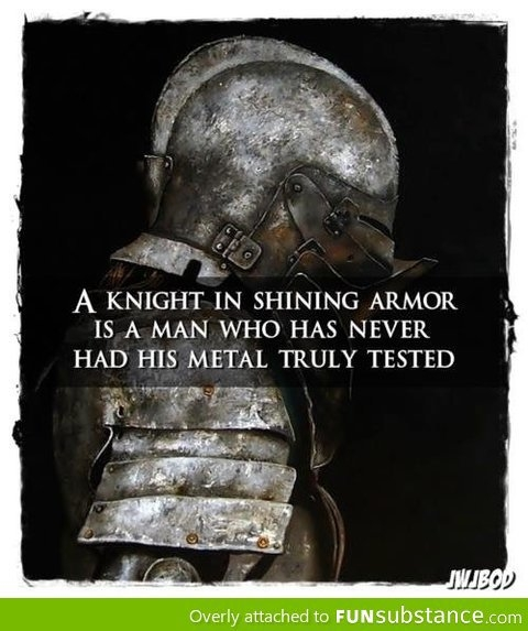 A knight in shining armor is a man who has never had his metal tested.