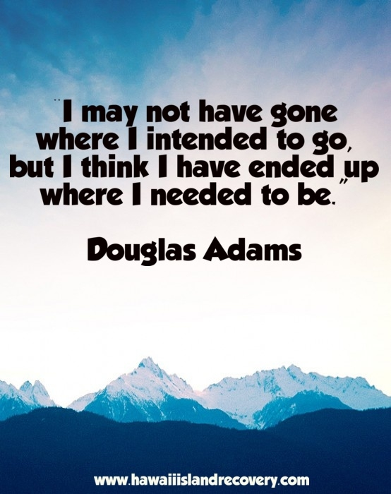 I may not have gone to where I intended to go, but I think I ended up where I needed to be. Douglas Adams